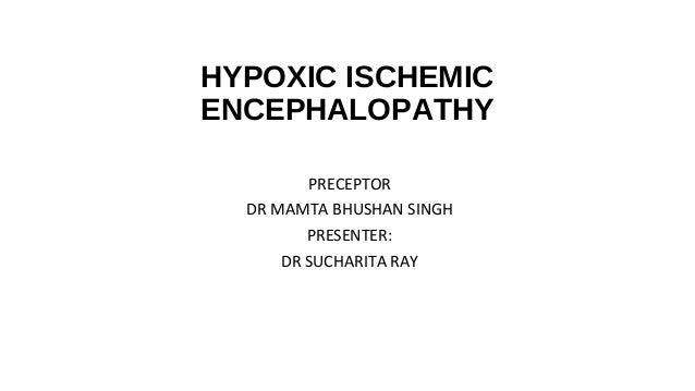 HYPOXIC ISCHEMIC ENCEPHALOPATHY PRECEPTOR DR MAMTA BHUSHAN SINGH PRESENTER: DR SUCHARITA RAY