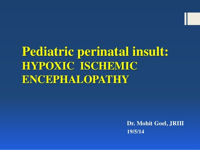 Pediatric perinatal insult: HYPOXIC ISCHEMIC ENCEPHALOPATHY Dr. Mohit Goel, JRIII 19/5/14