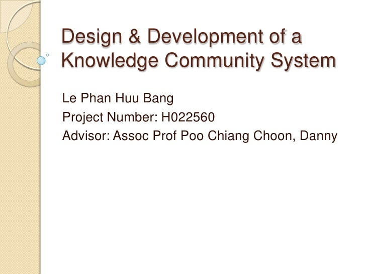 Design & Development of a Knowledge Community System Le Phan Huu Bang Project Number: H022560 Advisor: Assoc Prof Poo Chia...