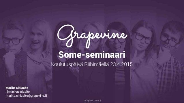© Grapevine Media Oy . Some-seminaari Koulutuspäivä Riihimäellä 23.4.2015 Marika Siniaalto @marikasiniaalto marika.siniaal...