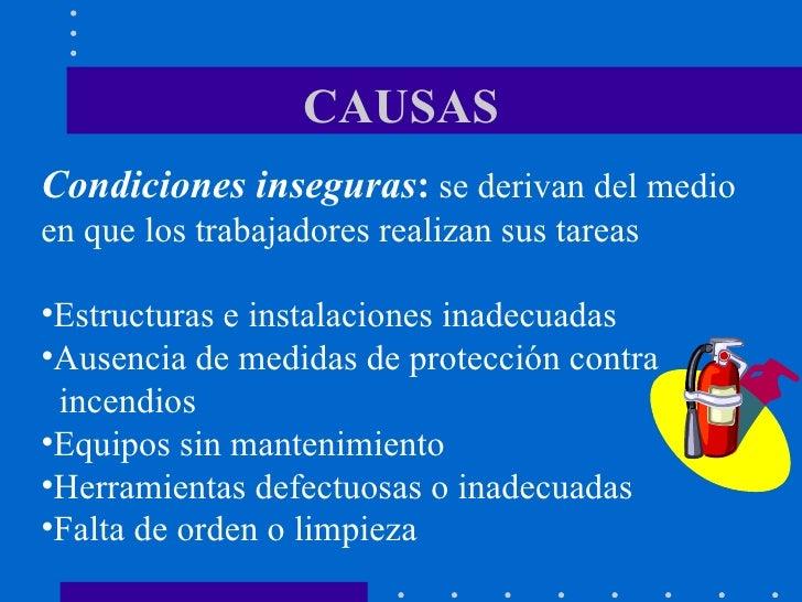 CAUSAS <ul><li>Condiciones inseguras :   se derivan del medio en que los trabajadores realizan sus tareas </li></ul><ul><l...