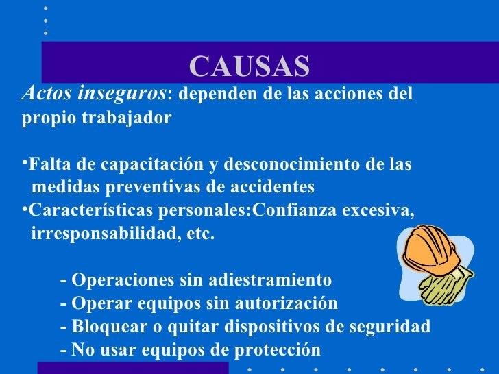 CAUSAS <ul><li>Actos inseguros : dependen de las acciones del  propio trabajador </li></ul><ul><li>Falta de capacitación y...