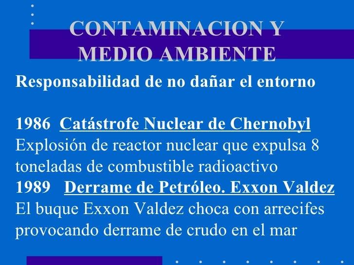 CONTAMINACION Y MEDIO AMBIENTE Responsabilidad de no dañar el entorno 1986  Catástrofe Nuclear de Chernobyl Explosión de r...