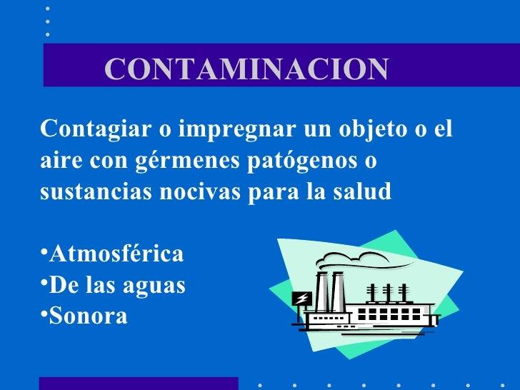 CONTAMINACION <ul><li>Contagiar o impregnar un objeto o el aire con gérmenes patógenos o sustancias nocivas para la salud ...