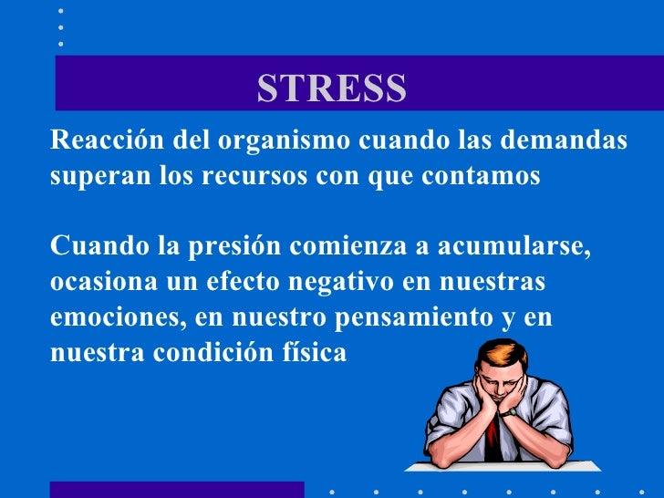 STRESS Reacción del organismo cuando las demandas superan los recursos con que contamos Cuando la presión comienza a acumu...