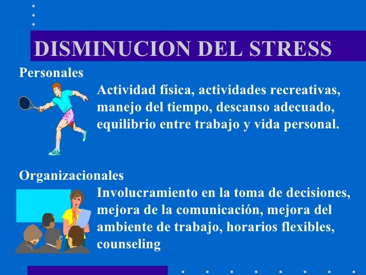 DISMINUCION DEL STRESS Personales  Actividad física, actividades recreativas, manejo del tiempo, descanso adecuado, equili...