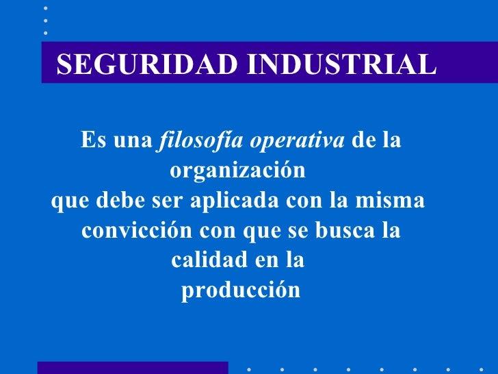 SEGURIDAD INDUSTRIAL Es una  filosofía operativa  de la organización  que debe ser aplicada con la misma  convicción con q...