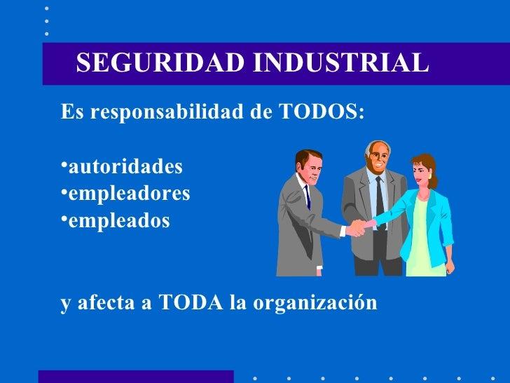 SEGURIDAD INDUSTRIAL <ul><li>Es responsabilidad de TODOS: </li></ul><ul><li>autoridades </li></ul><ul><li>empleadores </li...