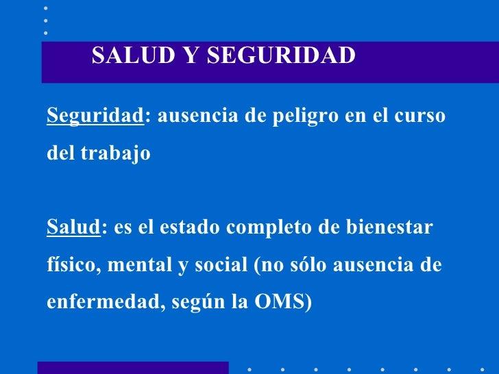 Seguridad : ausencia de peligro en el curso del trabajo Salud : es el estado completo de bienestar  físico, mental y socia...