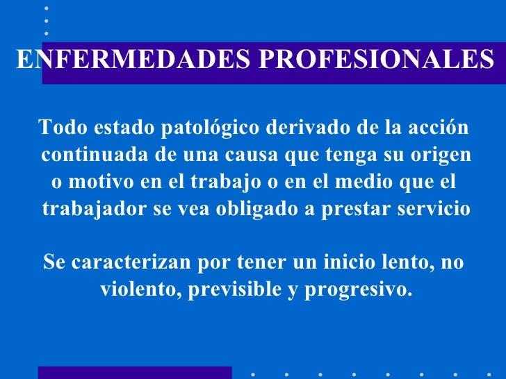 ENFERMEDADES PROFESIONALES Todo estado patológico derivado de la acción  continuada de una causa que tenga su origen o mot...