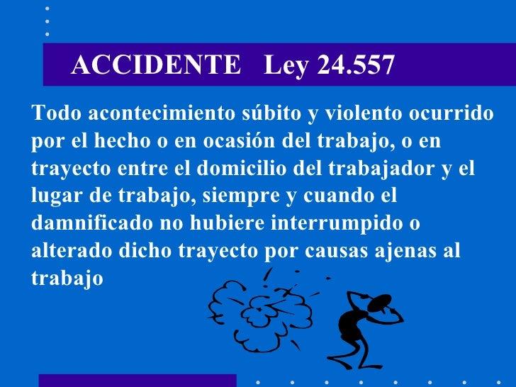 ACCIDENTE  Ley 24.557 Todo acontecimiento súbito y violento ocurrido  por el hecho o en ocasión del trabajo, o en  trayect...