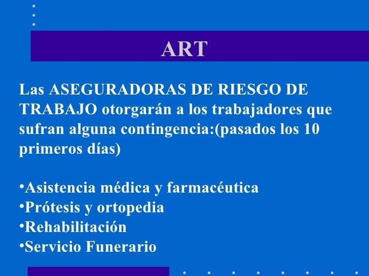 ART <ul><li>Las ASEGURADORAS DE RIESGO DE TRABAJO otorgarán a los trabajadores que sufran alguna contingencia:(pasados los...