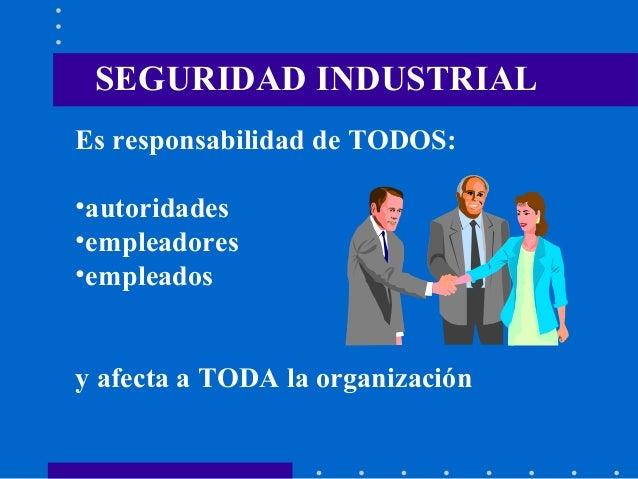 SEGURIDAD INDUSTRIAL Es responsabilidad de TODOS: •autoridades •empleadores •empleados y afecta a TODA la organización