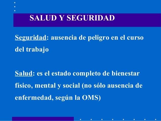 Seguridad: ausencia de peligro en el curso del trabajo Salud: es el estado completo de bienestar físico, mental y social (...