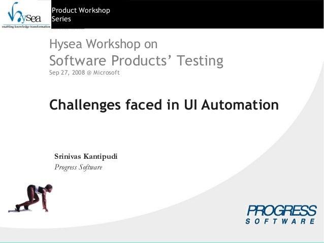 Product WorkshopSeriesChallenges faced in UI AutomationSrinivas KantipudiProgress SoftwareHysea Workshop onSoftware Produc...