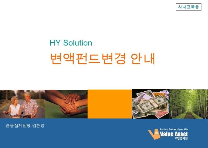 사내교육용             HY Solution             변액펀드변경 안내금융설계팀장 김한영                           사내교육용 고객제공불가