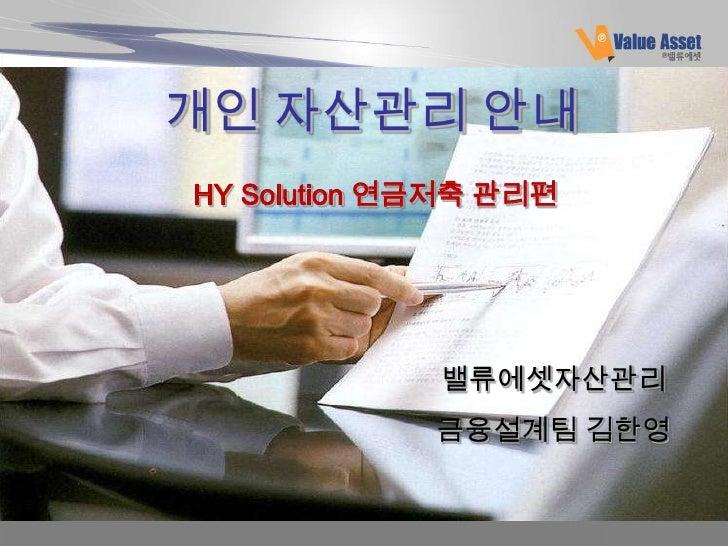 개인 자산관리 안내HY Solution 연금저축 관리편             밸류에셋자산관리             금융설계팀 김한영