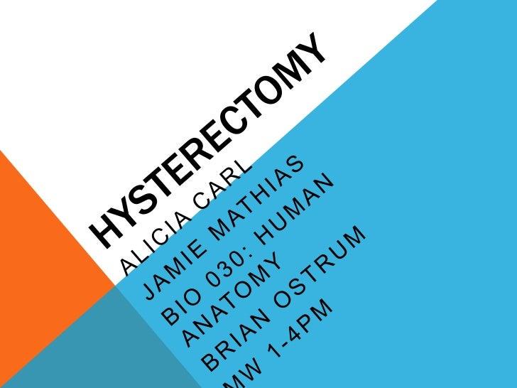 Hysterectomy<br />Alicia Carl<br />Jamie Mathias<br />Bio 030: Human Anatomy<br />Brian Ostrum<br />MW 1-4pm<br />
