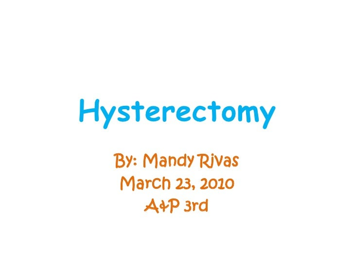 Hysterectomy<br />By: Mandy Rivas<br />March 23, 2010<br />A&P 3rd <br />