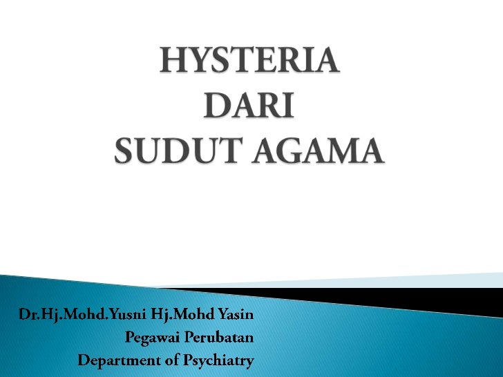 HYSTERIA DARI SUDUT AGAMA<br />Dr.Hj.Mohd.YusniHj.MohdYasin<br />PegawaiPerubatan<br />Department of Psychiatry<br />