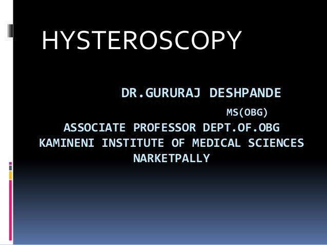 HYSTEROSCOPY DR.GURURAJ DESHPANDE MS(OBG)  ASSOCIATE PROFESSOR DEPT.OF.OBG KAMINENI INSTITUTE OF MEDICAL SCIENCES NARKETPA...