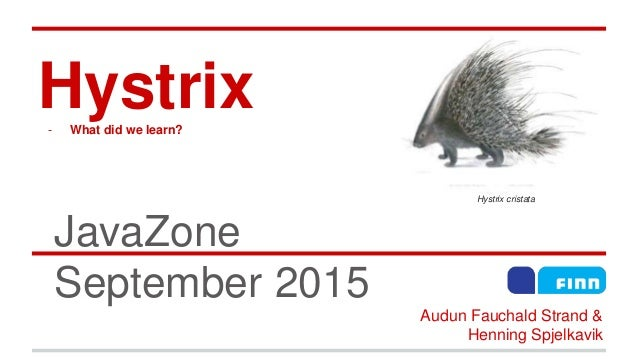 Hystrix- What did we learn? JavaZone September 2015 Hystrix cristata Audun Fauchald Strand & Henning Spjelkavik