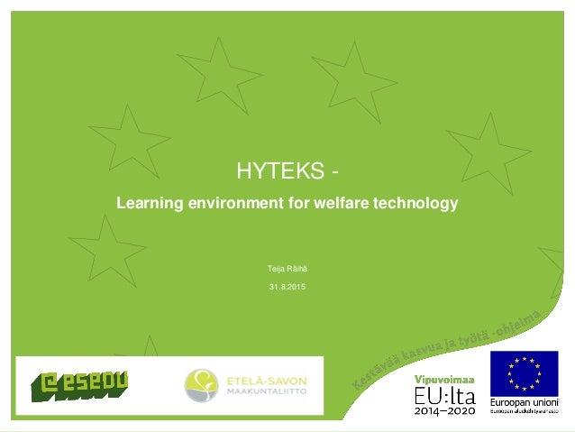 HYTEKS - Learning environment for welfare technology 31.8.2015 Teija Räihä