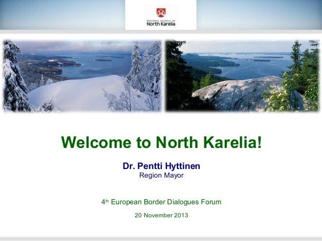 Welcome to North Karelia! Dr. Pentti Hyttinen Region Mayor  4th European Border Dialogues Forum 20 November 2013