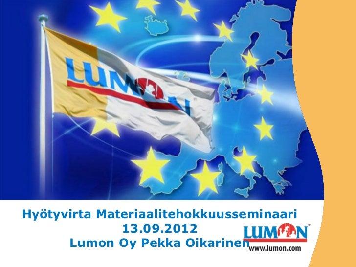 Hyötyvirta Materiaalitehokkuusseminaari              13.09.2012      Lumon Oy Pekka Oikarinen