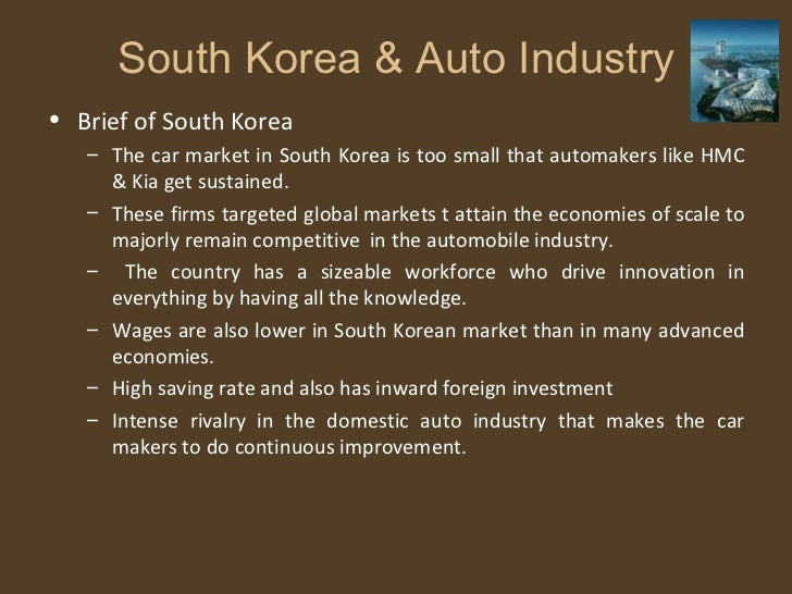 South Korea & Auto Industry <ul><li>Brief of South Korea </li></ul><ul><ul><li>The car market in South Korea is too small ...