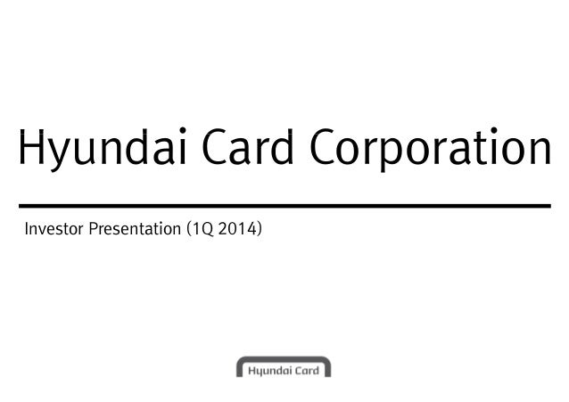 Hyundai Card CorporationHyundai Card Corporation Investor Presentation (1Q 2014)