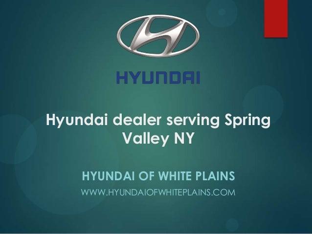 Hyundai dealer serving Spring Valley NY HYUNDAI OF WHITE PLAINS WWW.HYUNDAIOFWHITEPLAINS.COM
