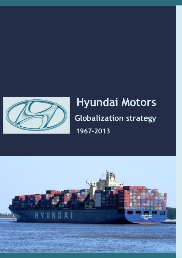 globalization of hyundai Essay on effects of globalization on indian economy it means to open the trade and economy for the international players in other words, every manufacturer or producer of goods can compete for sale of their products without restrictions or without any imposed control for example, think of a small.