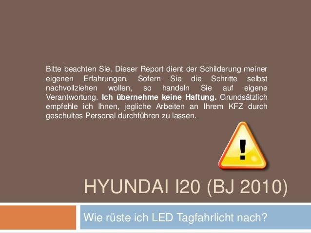 HYUNDAI I20 (BJ 2010) Wie rüste ich LED Tagfahrlicht nach? Bitte beachten Sie. Dieser Report dient der Schilderung meiner ...