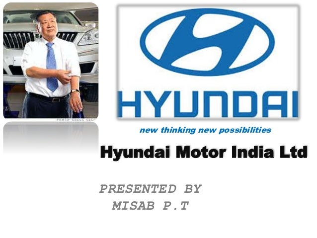 new thinking new possibilities  Hyundai Motor India Ltd  PRESENTED BY  MISAB P.T