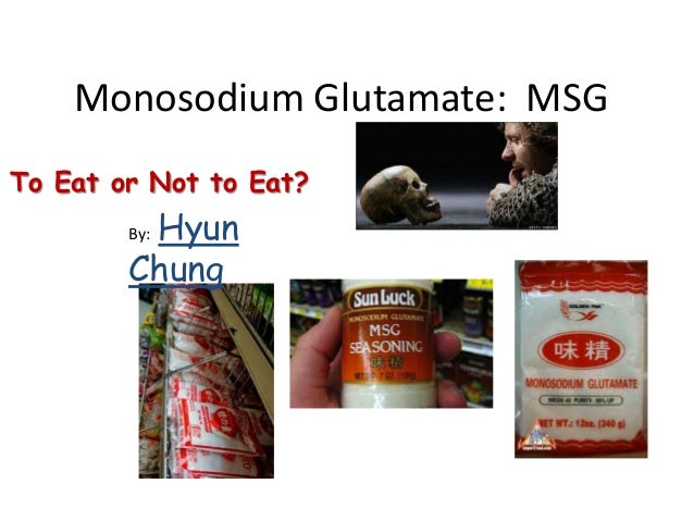 Monosodium Glutamate: MSG To Eat or Not to Eat? By: Hyun Chung
