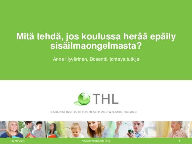 23/09/2013 Kouluterveyspäivät 2013 1 Mitä tehdä, jos koulussa herää epäily sisäilmaongelmasta? Anne Hyvärinen, Dosentti, j...