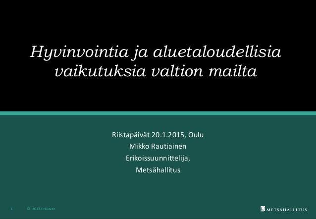Hyvinvointia ja aluetaloudellisia vaikutuksia valtion mailta Riistapäivät 20.1.2015, Oulu Mikko Rautiainen Erikoissuunnitt...