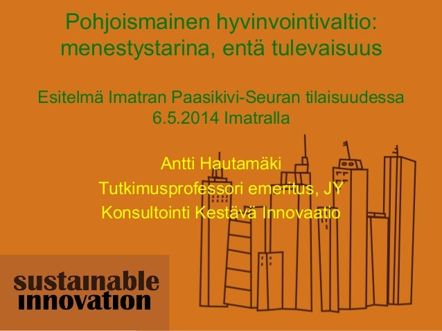 Pohjoismainen hyvinvointivaltio: menestystarina, entä tulevaisuus Esitelmä Imatran Paasikivi-Seuran tilaisuudessa 6.5.2014...