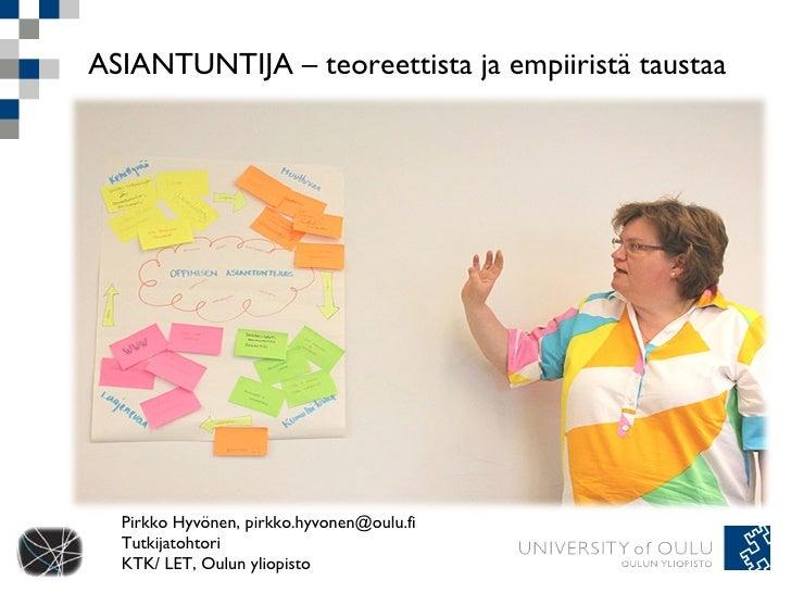 ASIANTUNTIJA – teoreettista ja empiiristä taustaa  Pirkko Hyvönen, pirkko.hyvonen@oulu.fi Tutkijatohtori KTK/ LET, Oulun y...