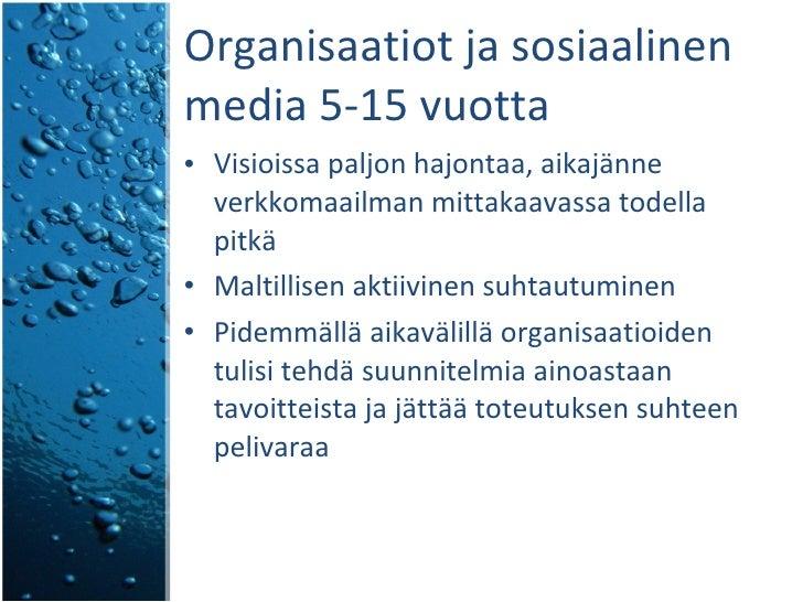 Organisaatiot ja sosiaalinen media 5-15 vuotta <ul><li>Visioissa paljon hajontaa, aikajänne verkkomaailman mittakaavassa t...