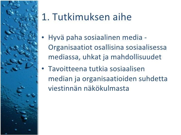 1. Tutkimuksen aihe <ul><li>Hyvä paha sosiaalinen media - Organisaatiot osallisina sosiaalisessa mediassa, uhkat ja mahdol...