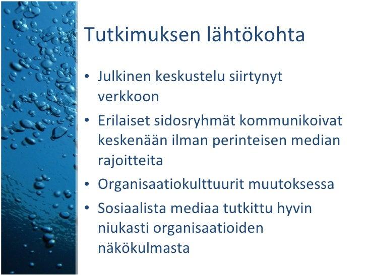 Tutkimuksen lähtökohta <ul><li>Julkinen keskustelu siirtynyt verkkoon </li></ul><ul><li>Erilaiset sidosryhmät kommunikoiva...