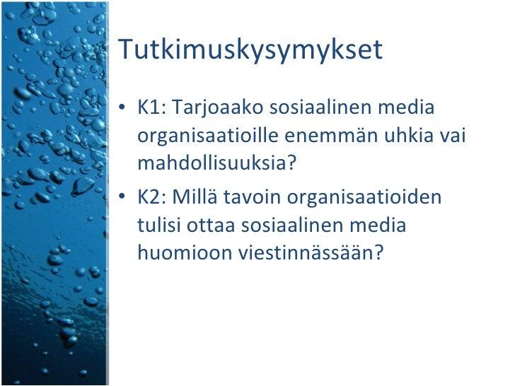 Tutkimuskysymykset <ul><li>K1: Tarjoaako sosiaalinen media organisaatioille enemmän uhkia vai mahdollisuuksia? </li></ul><...