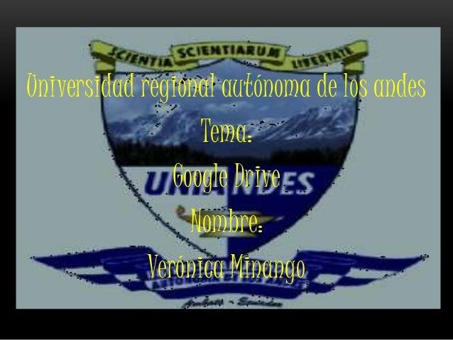 Universidad regional autónoma de los andes Tema: Google Drive Nombre: Verónica Minango