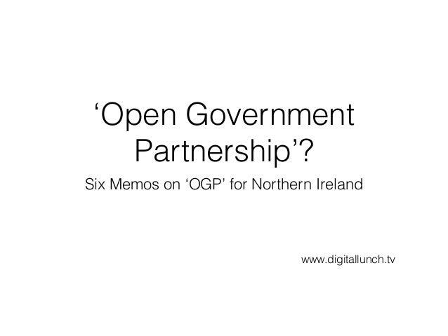 'Open Government Partnership'? Six Memos on 'OGP' for Northern Ireland www.digitallunch.tv