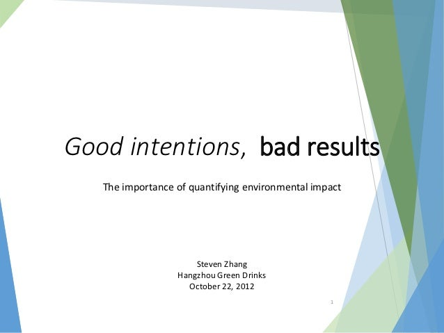 Good intentions, bad results   The importance of quantifying environmental impact                      Steven Zhang       ...