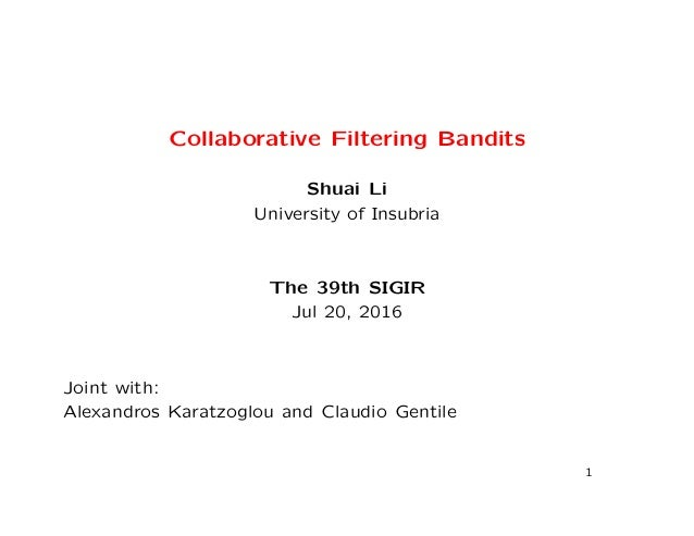 Collaborative Filtering Bandits Shuai Li University of Insubria The 39th SIGIR Jul 20, 2016 Joint with: Alexandros Karatzo...