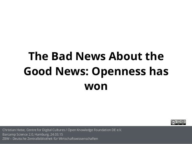 The Bad News About the Good News: Openness has won Christian Heise, Centre for Digital Cultures / Open Knowledge Foundatio...