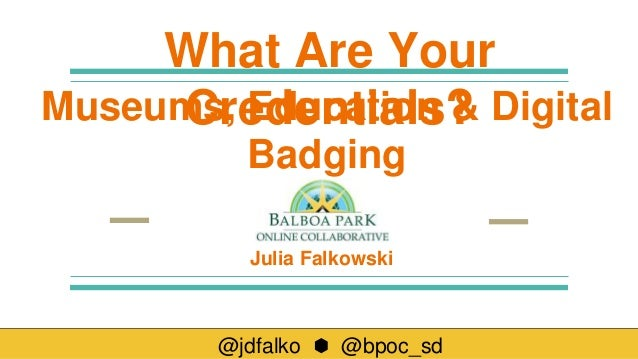 @jdfalko ⬢ @bpoc_sd Julia Falkowski What Are Your Credentials?Museums, Education & Digital Badging